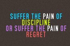discipline or regret, you choose.