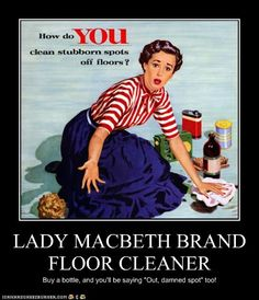 "Lady Macbeth brand floor cleaner. A meme created parodying Lady Macbeth's quote of ""Out, damned spot"". Lady Macbeth was referring to imagined blood on her hands, and kept washing and washing them. The meme is saying that your floor will be so clean after using the cleaner you will begin to imagine dirty spots. One of the many examples of how Shakespeare and his characters' quotes have entered into modern culture. - Michael Meaney http://cheezburger.com/5966115072"