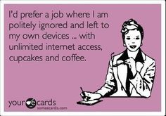 Actually, this is my job now minus the cupcakes...I love it!  :)