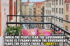 When the people fear the government there is