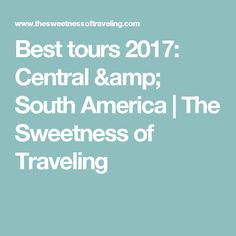 Best tours 2017: Central & South America   The Sweetness of Traveling