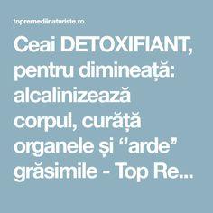 Ceai DETOXIFIANT, pentru dimineață: alcalinizează corpul, curăță organele și ''arde'' grăsimile - Top Remedii Naturiste Good To Know, Exercises, The Body