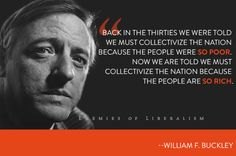 """""""Back in the thirties we were told we must collectivize the nation because the people were so poor. Now we are told we must collectivize the nation because the people are so rich."""" - William F. Buckley"""