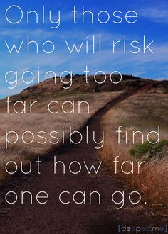 Only those who will risk going too far can possibly find out how far one can go. - T. S. Elliot