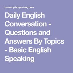 Daily English Conversation - Questions and Answers By Topics - Basic English Speaking