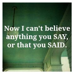 That's the thing about a liar, my ex husband, eventually every word becomes questionable...