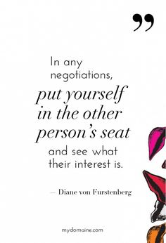 """In any negotiations, put yourself in the other person's seat and see what their interest is."" - Diane von Furstenberg // #MyDomaineQUOTES"