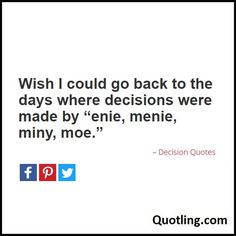 """Wish I could go back to the days where decisions were made by """"enie, menie, miny, moe. Decision Quotes, Wish"""