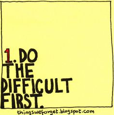 DO THE DIFFICULT FIRST.