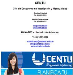CENTU 35% de Descuento en Inscripción y Mensualidad   Recinto Principal Tel: 809.221.3222  Recinto Zona Oriental Tel: 809.598.1717  info@centu.edu.do www.centu.edu.do UNNATEC - Llamado de Admisión Tel: 809.731.3200 admisiones@unnatec.edu.do info@unnatec.edu.do www.unnatec.edu.do