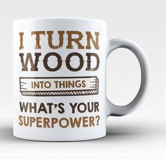 I turn wood into things whats your superpower? The perfect coffee mug for any proud woodworker. Order here - http://diversethreads.com/products/i-turn-wood-into-things-whats-your-superpower-mug