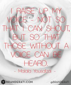 I raise up my voice - not so that I can shout, but so that those without a voice can be heard. - Malala Yousafzai