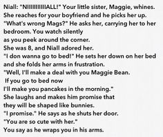 But since im the last on out of three girls, i don't have a baby sister but if i did her name would be something else because i already have a cousin named Magaly but we call her Maggie or Mags. Niall Horan Imagines, Cute Imagines, Naill Horan, One Direction Imagines, One Direction Humor, I Love One Direction, Imagines Crush, Protective Boyfriend, James Horan