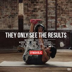 They Only See The Results. Nobody sees you working endless hours, to achieve something they once told you was impossible