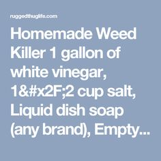 Homemade Weed Killer 1 gallon of white vinegar, cup salt, Liquid dish soap (any brand), Empty spray bottle. Put salt in the empty spray bottle and fill it the rest of the way up with white vinegar. Add a squirt of liquid dish soap. This solution works