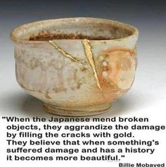 """Kintsugi """"When the Japanese mend broken objects they aggrandize the damage by filling the cracks with gold, because they believe that when something's suffered damage and has a history it becomes more beautiful. Wabi Sabi, Kintsugi, Carillons Diy, Chawan, Tea Bowls, Japanese Art, Japanese Pottery, Japanese Culture, Japanese Style"""