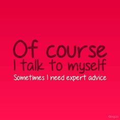 REPIN if you talk to yourself and are proud of it!! I do!