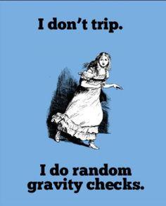 I don't trip I do random gravity checks wow  can I relate!