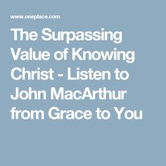 The Surpassing Value of Knowing Christ - Listen to John MacArthur from Grace to You