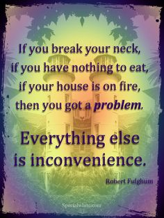 """If you break your neck, if you have nothing to eat, if your house is on fire, then you got a problem. Words Quotes, Me Quotes, Motivational Quotes, Funny Quotes, Sayings, Feel Good Quotes, Great Quotes, Quotes To Live By, Inspirational Leaders"