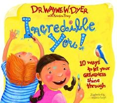 Incredible You!  10 Ways to Let Your Greatness Shine Through by Dr. Wayne Dyer.  Simple, uplifting rhymes to give kids their own tools for creating happiness.