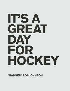 It's a great day for hockey quote poster. From Badger Bob Johnson, my former coach's Dad.
