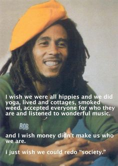 I wish we were all hippies and we did yoga, lived in cottages, smoked weed, accepted everyone for who they are and listened to wonderful music... and I wish money did not make us who we are. I just wish I could redo society.