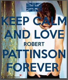 Keep Calm and Love Robert Pattinson Forever! Always ❤️
