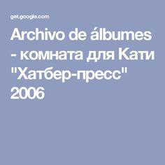 "Archivo de álbumes - комната для Кати ""Хатбер-пресс"" 2006"