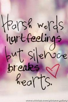 Harsh words hurt feelings, but silence breaks hearts. Sometime...if you allow it.