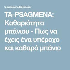 TA-PSAGMENA: Καθαριότητα μπάνιου - Πως να έχεις ένα υπέροχο και καθαρό μπάνιο Clean House, Cleaning Hacks, Self, Blog, Organising, Garden Ideas, Easter, Bathroom, Washroom