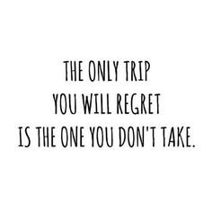 The only trip you will regret is the one you don't take - Travel Quotes.