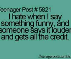 Somebody in my class does this and it drives me nuts! Like I say it and then she just turns around and says it to other people.