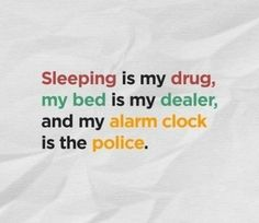 Sleeping is my drug, my bed is my dealer, and my alarm clock is the police.  what am I?