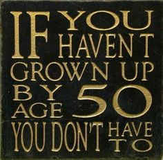 If you haven't grown up by 50 funny quotes quote lol funny quote funny quotes age humor Just In Case, Just For You, Never Grow Up, Friday Humor, Friday Fun, We Are The World, Thats The Way, Getting Old, Wise Words