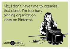 """""""No, I don't have time to organize that closet. I'm too busy pinning organization ideas on Pinterest."""" ;)"""