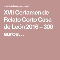 XVII Certamen de Relato Corto Casa de León 2016 – 300 euros…