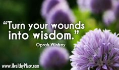 """Quote, wounds quote: """"Turn your wounds into wisdom.""""  www.HealthyPlace.com"""