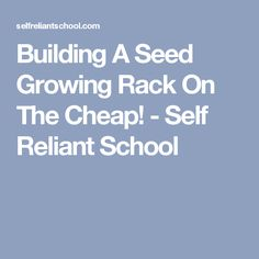 Building A Seed Growing Rack On The Cheap! - Self Reliant School