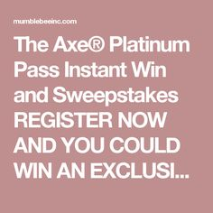 The Axe® Platinum Pass Instant Win and Sweepstakes   REGISTER NOW AND YOU COULD WIN AN EXCLUSIVE AXE® STAGE PLATINUM PASS TO ATTEND AN AXE STAGE PASS CONCERT.   NO PURCHASE NECESSARY. Open only to legal residents of the 50 US/DC who are at least 13 years or older. Sweepstakes begins at 12:00 PM ET on 9/29/16 and ends at 11:59:59 PM ET on 12/30/16. Promotion consists of an Instant Win Game and a Grand Prize Sweepstakes. Click here for Official Rules and complete details >>>>>>>>>