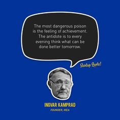 The most dangerous poison is the feeling of achievement. The antidote is to every evening think what can be done better tomorrow.  - Ingvar Kamprad