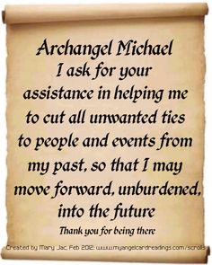 Archangel Michael,  I ask for your assistance in helping me to cut all unwanted ties to people and events from my past so that I may move forward, unburdened, into the future.  Thank you for being there. <3
