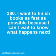 I don't understand when someone says they read slower near the end to make the book last. I don't want it to end either but I HAVE to KNOW!