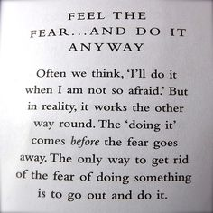 Feel the fear... and do it anyway. Often we think, 'I'll do it when I am not so afraid.' But in reality, it works the other way round. The 'doing it' comes before the fear goes away. The only way to get rid of the fear of doing something is to go out and do it.