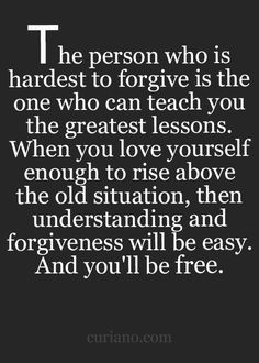 The person who is hardest to forgive is the one who can teach you the greatest lessons.  When you love yourself enough to rise above the old situation, then understanding and forgiveness will be easy...