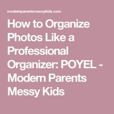 How to Organize Photos Like a Professional Organizer: POYEL - Modern Parents Messy Kids
