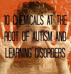 Researchers name chemicals suspected of causing autism and other serious disorders in children.| 10 Suspect Causes of Autism & Learning Disabilities