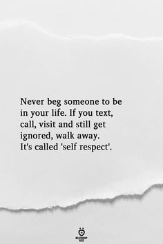 Never beg someone to be in your life. If you text, call, visit and still get ignored, walk away. It's called 'self respect'. # Never Beg Someone To Be In Your Life Ignore Me Quotes, Being Ignored Quotes, Friends Change Quotes, Care Too Much Quotes, Remember Me Quotes, Reality Quotes, Mood Quotes, Quotes Positive, Talking Quotes
