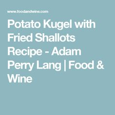 Potato Kugel with Fried Shallots Recipe - Adam Perry Lang | Food ...