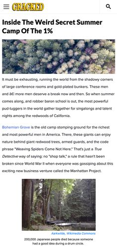 """Bohemian Grove is the old camp stomping ground for the richest and most powerful men in America. There, these giants can enjoy nature behind giant redwood trees, armed guards, and the code phrase """"Weaving Spiders Come Not Here."""" That's just a True Detective way of saying: no """"shop talk,"""" a rule that hasn't been broken since World War II when everyone was gossiping about this exciting new business venture called the Manhattan Project. #conspiracy #camp #privledge #rich #wealth"""